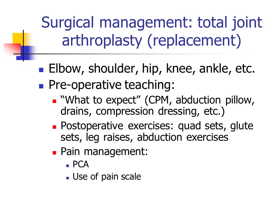 Surgical management: total joint arthroplasty (replacement)‏ Elbow, shoulder, hip, knee, ankle, etc.