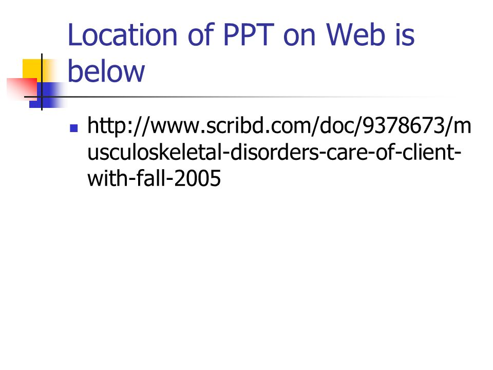 Location of PPT on Web is below   usculoskeletal-disorders-care-of-client- with-fall-2005