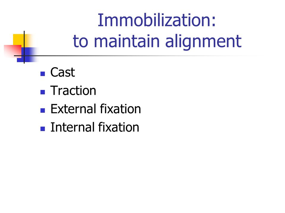 Immobilization: to maintain alignment Cast Traction External fixation Internal fixation