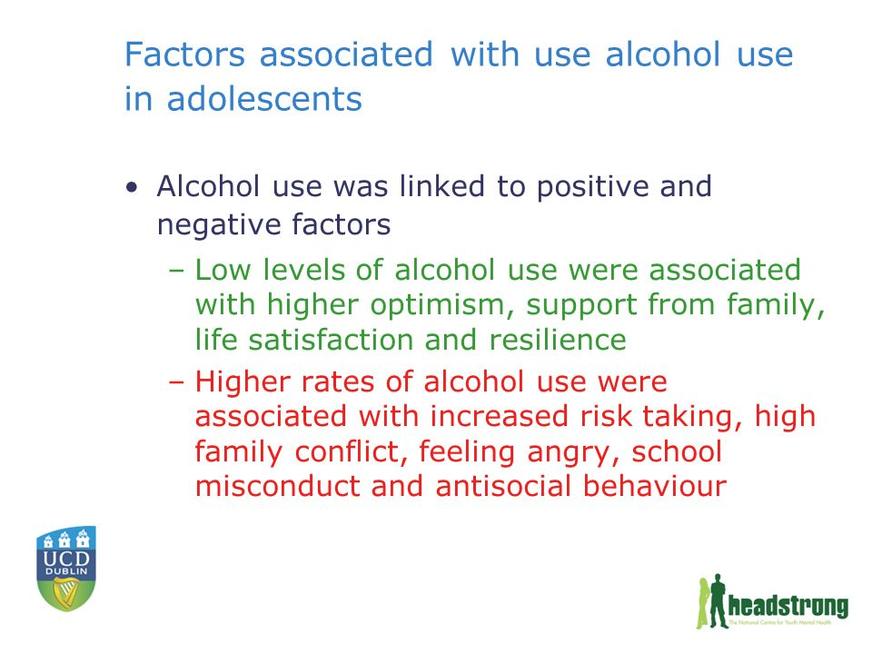Factors associated with use alcohol use in adolescents Alcohol use was linked to positive and negative factors –Low levels of alcohol use were associated with higher optimism, support from family, life satisfaction and resilience –Higher rates of alcohol use were associated with increased risk taking, high family conflict, feeling angry, school misconduct and antisocial behaviour