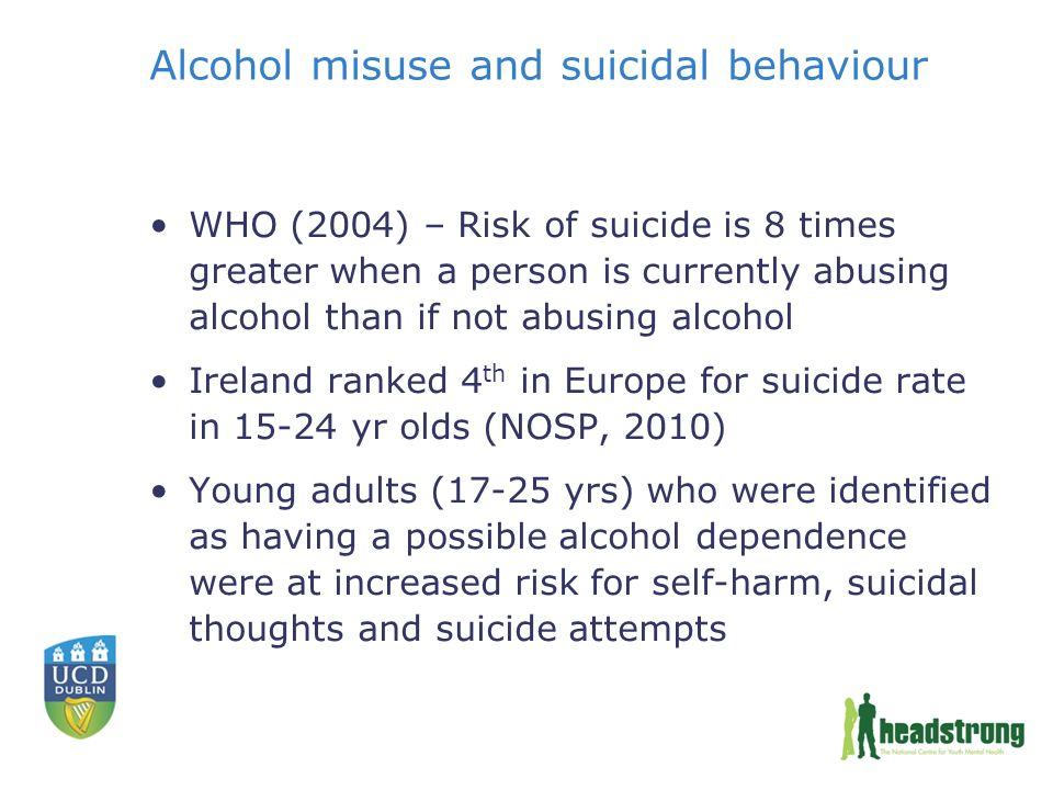 Alcohol misuse and suicidal behaviour WHO (2004) – Risk of suicide is 8 times greater when a person is currently abusing alcohol than if not abusing alcohol Ireland ranked 4 th in Europe for suicide rate in yr olds (NOSP, 2010) Young adults (17-25 yrs) who were identified as having a possible alcohol dependence were at increased risk for self-harm, suicidal thoughts and suicide attempts