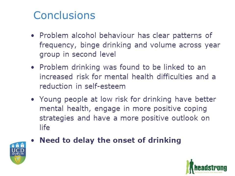 Conclusions Problem alcohol behaviour has clear patterns of frequency, binge drinking and volume across year group in second level Problem drinking was found to be linked to an increased risk for mental health difficulties and a reduction in self-esteem Young people at low risk for drinking have better mental health, engage in more positive coping strategies and have a more positive outlook on life Need to delay the onset of drinking