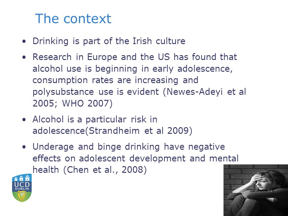 The context Drinking is part of the Irish culture Research in Europe and the US has found that alcohol use is beginning in early adolescence, consumption rates are increasing and polysubstance use is evident (Newes-Adeyi et al 2005; WHO 2007) Alcohol is a particular risk in adolescence(Strandheim et al 2009) Underage and binge drinking have negative effects on adolescent development and mental health (Chen et al., 2008)