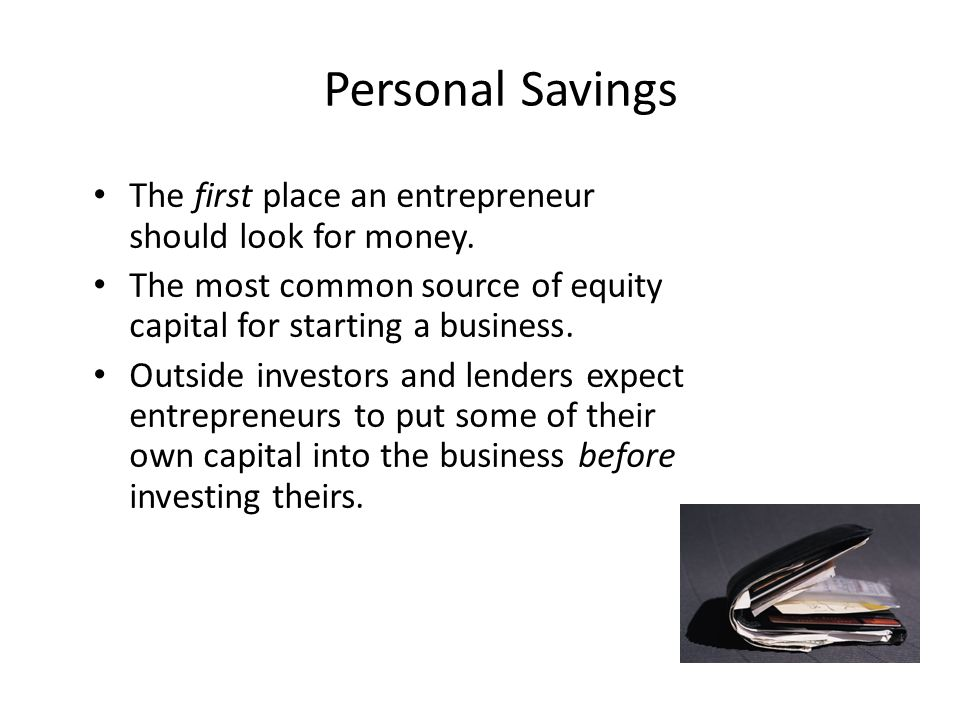 Personal Savings The first place an entrepreneur should look for money.