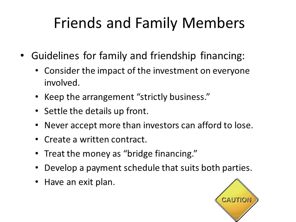 Friends and Family Members Guidelines for family and friendship financing: Consider the impact of the investment on everyone involved.