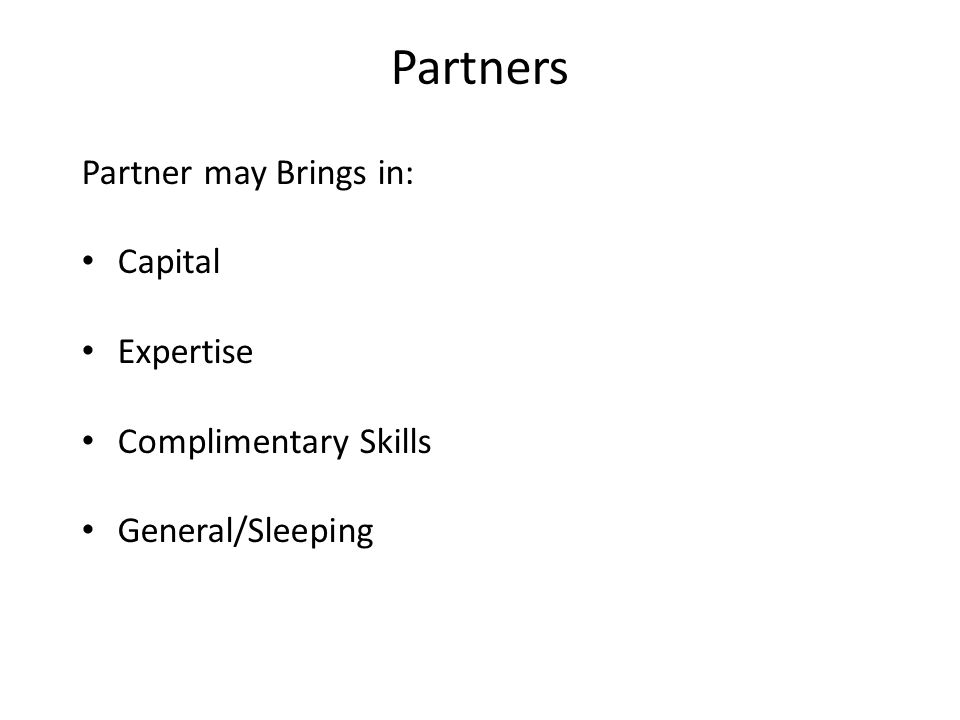 Partners Partner may Brings in: Capital Expertise Complimentary Skills General/Sleeping