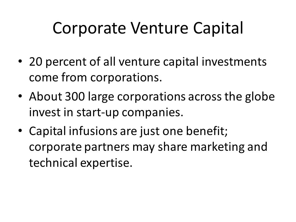Corporate Venture Capital 20 percent of all venture capital investments come from corporations.