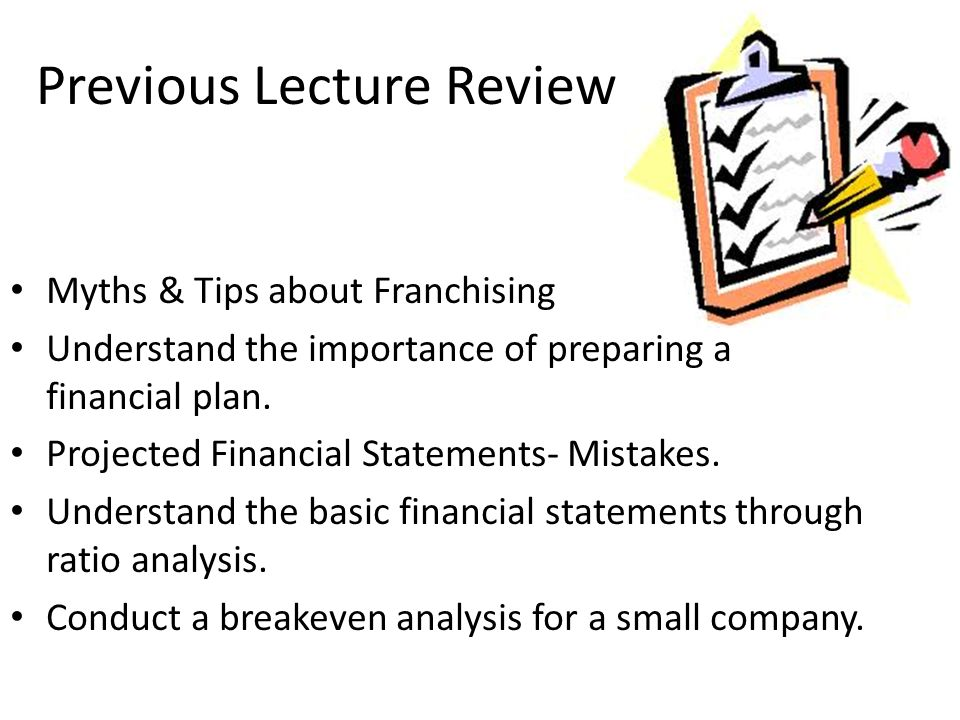 Previous Lecture Review Myths & Tips about Franchising Understand the importance of preparing a financial plan.