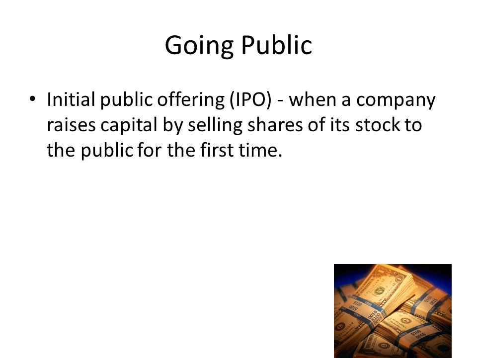 Going Public Initial public offering (IPO) - when a company raises capital by selling shares of its stock to the public for the first time.
