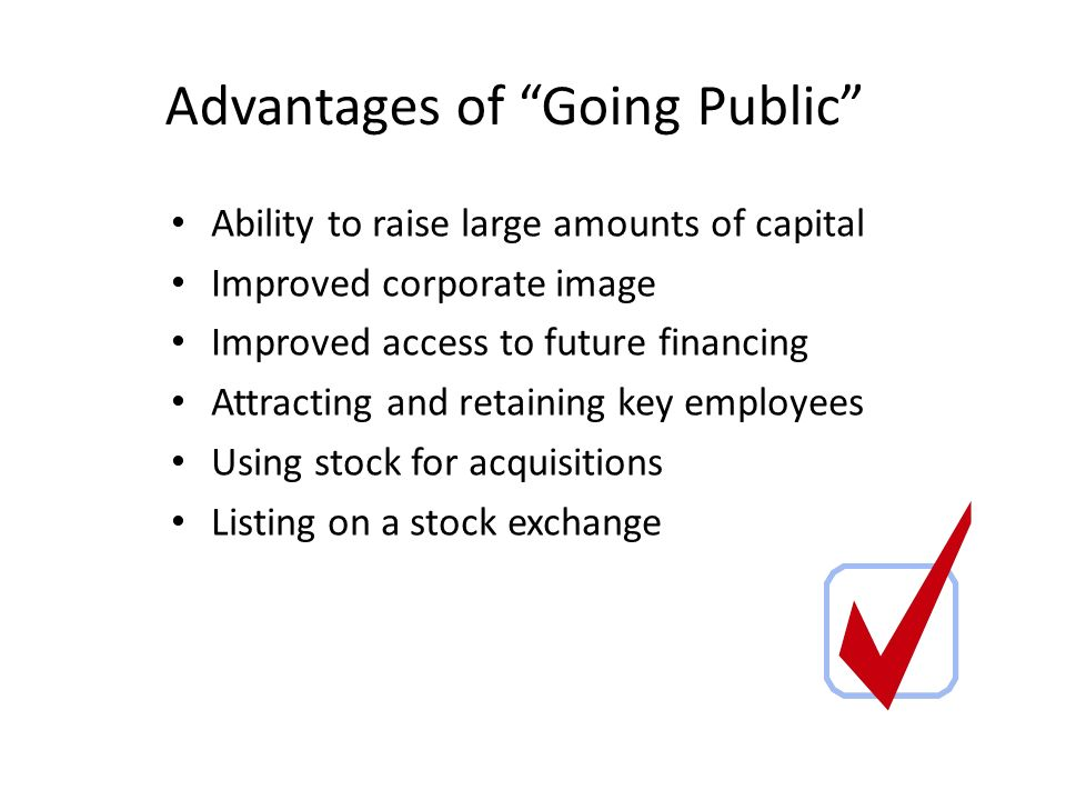 Advantages of Going Public Ability to raise large amounts of capital Improved corporate image Improved access to future financing Attracting and retaining key employees Using stock for acquisitions Listing on a stock exchange