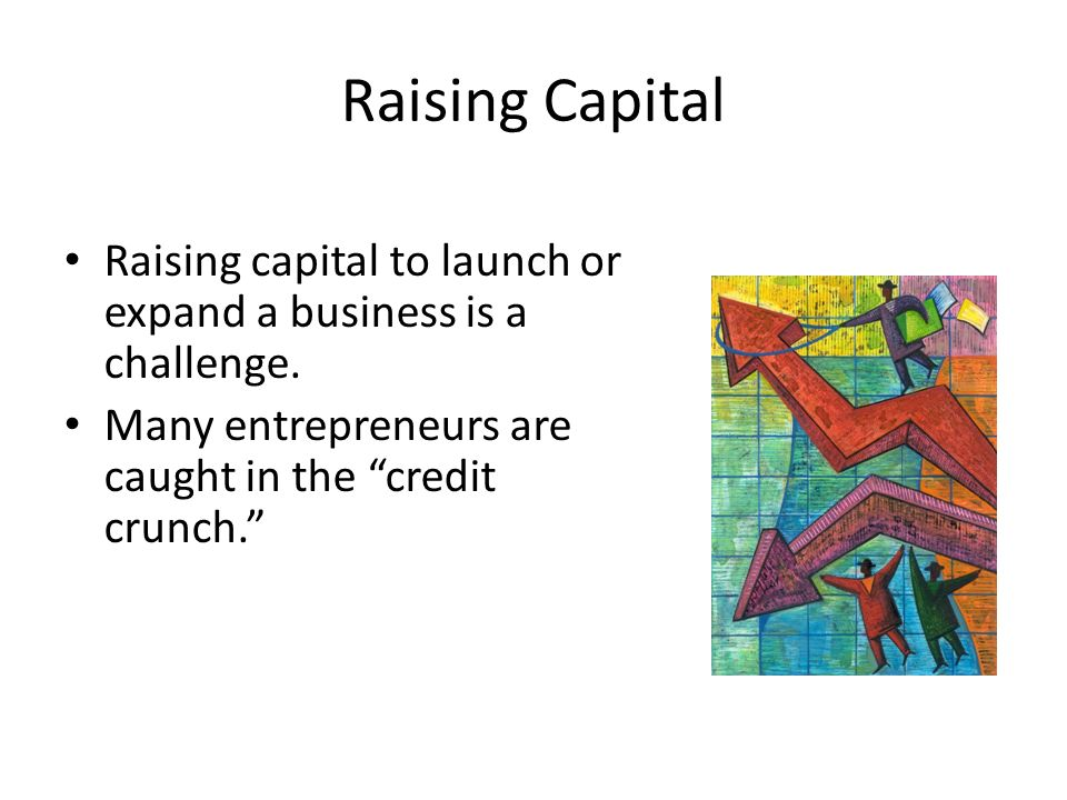 Raising Capital Raising capital to launch or expand a business is a challenge.