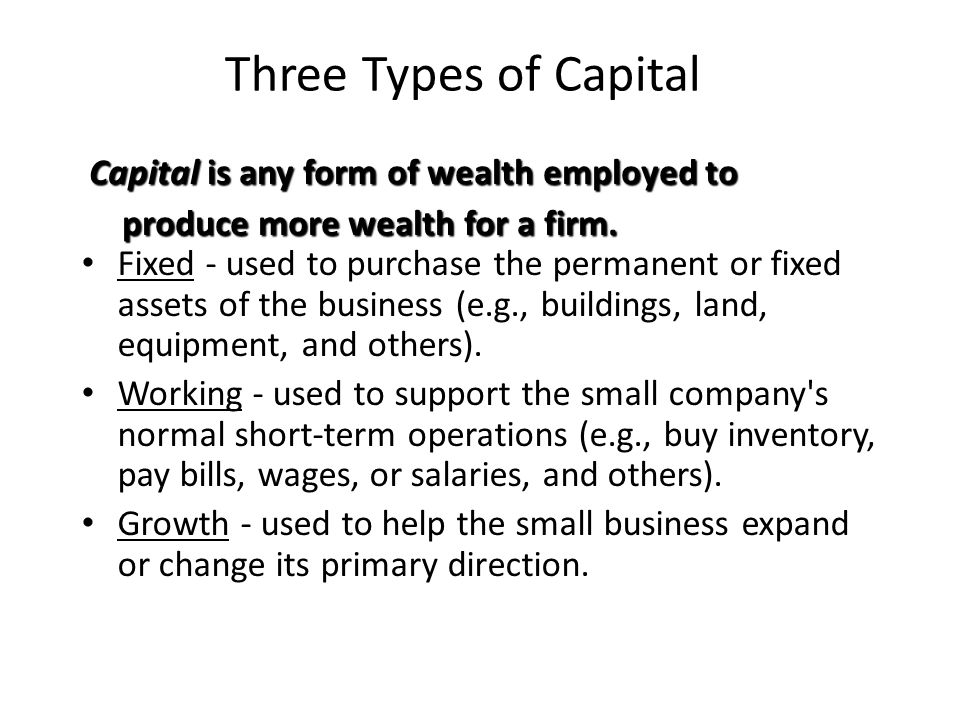 Three Types of Capital Fixed - used to purchase the permanent or fixed assets of the business (e.g., buildings, land, equipment, and others).