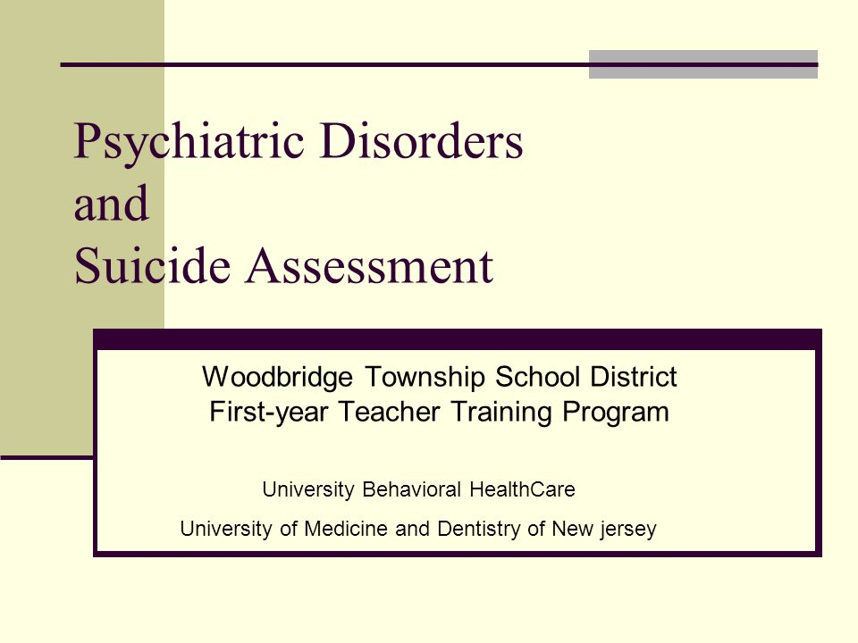 Psychiatric Disorders and Suicide Assessment Woodbridge Township School District First-year Teacher Training Program University Behavioral HealthCare University of Medicine and Dentistry of New jersey