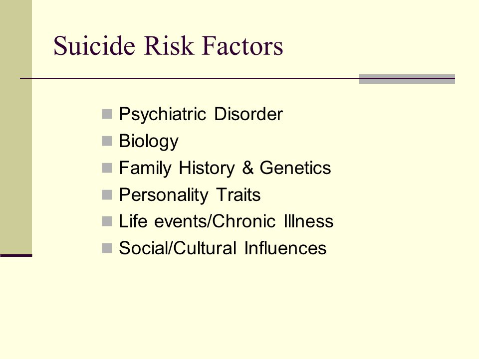 Suicide Risk Factors Psychiatric Disorder Biology Family History & Genetics Personality Traits Life events/Chronic Illness Social/Cultural Influences