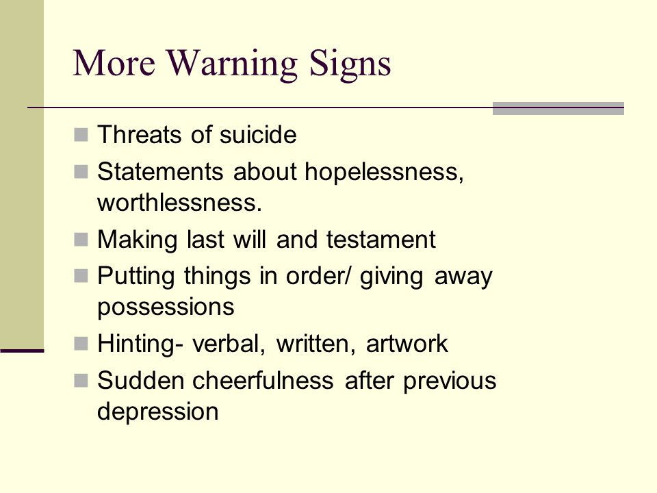 More Warning Signs Threats of suicide Statements about hopelessness, worthlessness.