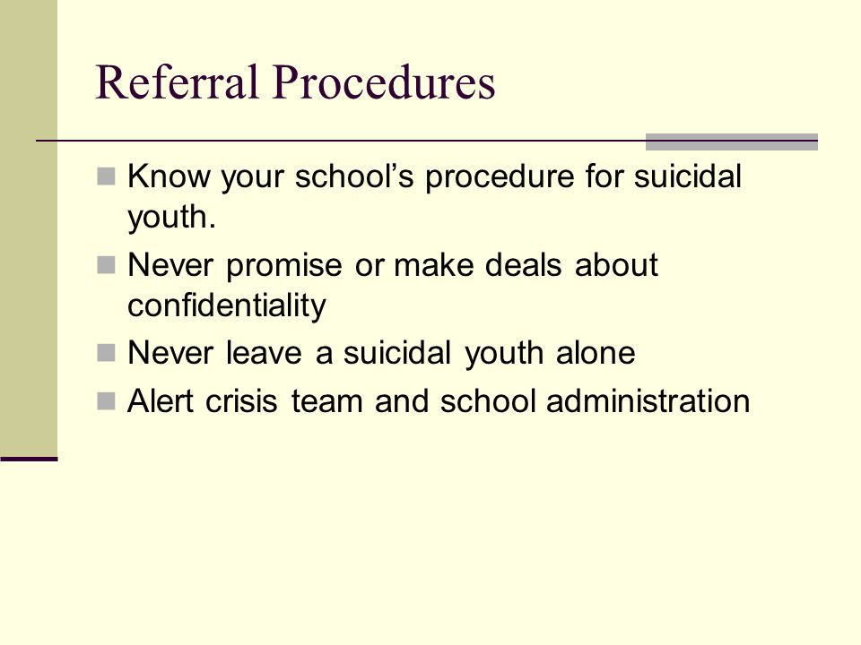 Referral Procedures Know your school's procedure for suicidal youth.