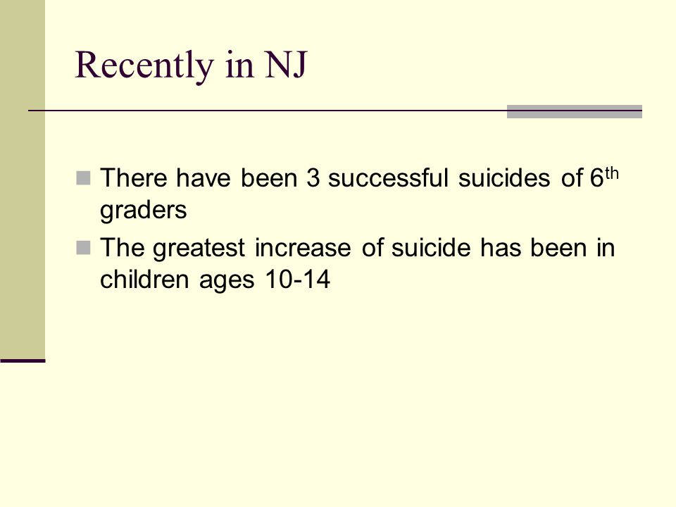 Recently in NJ There have been 3 successful suicides of 6 th graders The greatest increase of suicide has been in children ages 10-14