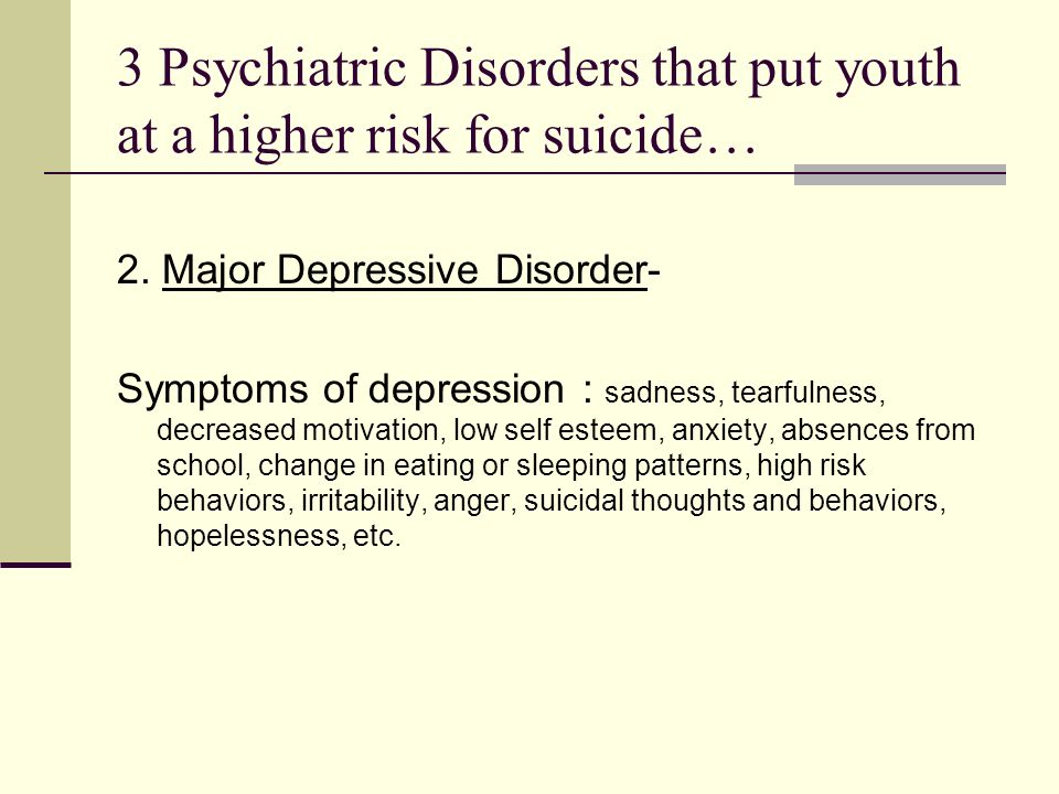 3 Psychiatric Disorders that put youth at a higher risk for suicide… 2.