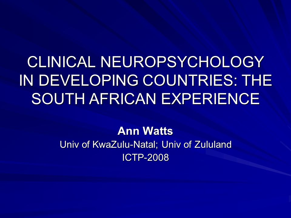 CLINICAL NEUROPSYCHOLOGY IN DEVELOPING COUNTRIES: THE SOUTH AFRICAN EXPERIENCE Ann Watts Univ of KwaZulu-Natal; Univ of Zululand ICTP-2008