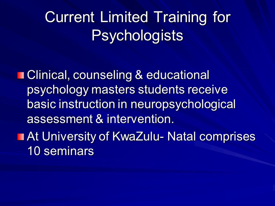 Current Limited Training for Psychologists Clinical, counseling & educational psychology masters students receive basic instruction in neuropsychological assessment & intervention.