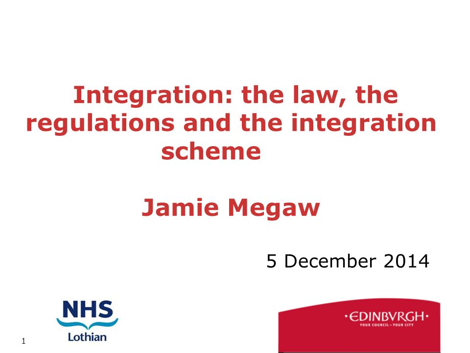 1 Integration: the law, the regulations and the integration scheme Jamie Megaw 5 December 2014