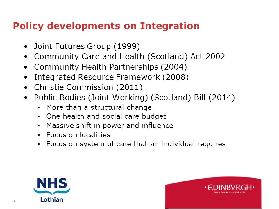3 Policy developments on Integration Joint Futures Group (1999) Community Care and Health (Scotland) Act 2002 Community Health Partnerships (2004) Integrated Resource Framework (2008) Christie Commission (2011) Public Bodies (Joint Working) (Scotland) Bill (2014) ▪More than a structural change ▪One health and social care budget ▪Massive shift in power and influence ▪Focus on localities ▪Focus on system of care that an individual requires