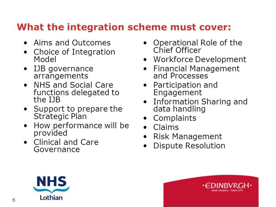 6 What the integration scheme must cover: Aims and Outcomes Choice of Integration Model IJB governance arrangements NHS and Social Care functions delegated to the IJB Support to prepare the Strategic Plan How performance will be provided Clinical and Care Governance Operational Role of the Chief Officer Workforce Development Financial Management and Processes Participation and Engagement Information Sharing and data handling Complaints Claims Risk Management Dispute Resolution