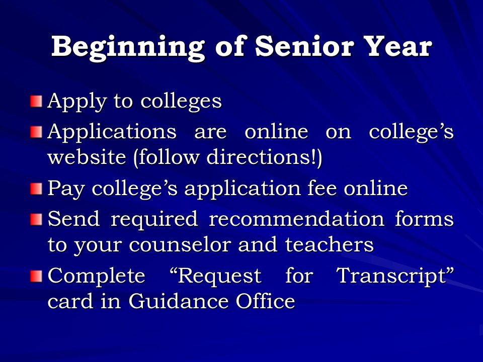Beginning of Senior Year Apply to colleges Applications are online on college's website (follow directions!) Pay college's application fee online Send required recommendation forms to your counselor and teachers Complete Request for Transcript card in Guidance Office