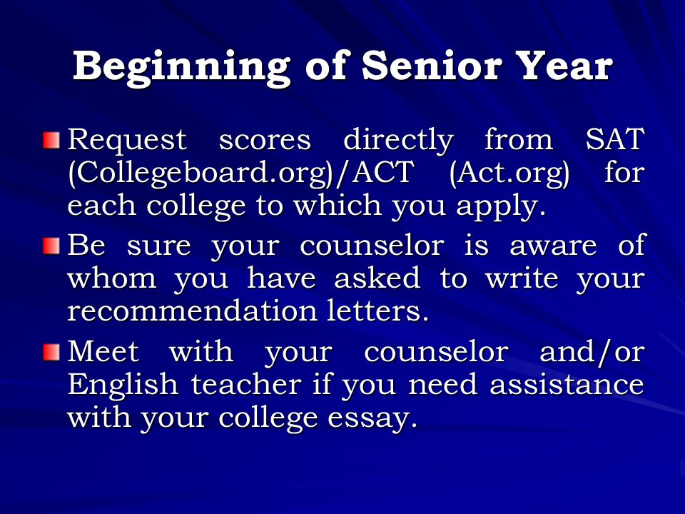 Beginning of Senior Year Request scores directly from SAT (Collegeboard.org)/ACT (Act.org) for each college to which you apply.