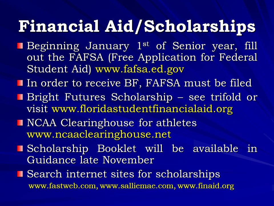 Financial Aid/Scholarships Beginning January 1 st of Senior year, fill out the FAFSA (Free Application for Federal Student Aid)   In order to receive BF, FAFSA must be filed Bright Futures Scholarship – see trifold or visit   NCAA Clearinghouse for athletes   Scholarship Booklet will be available in Guidance late November Search internet sites for scholarships