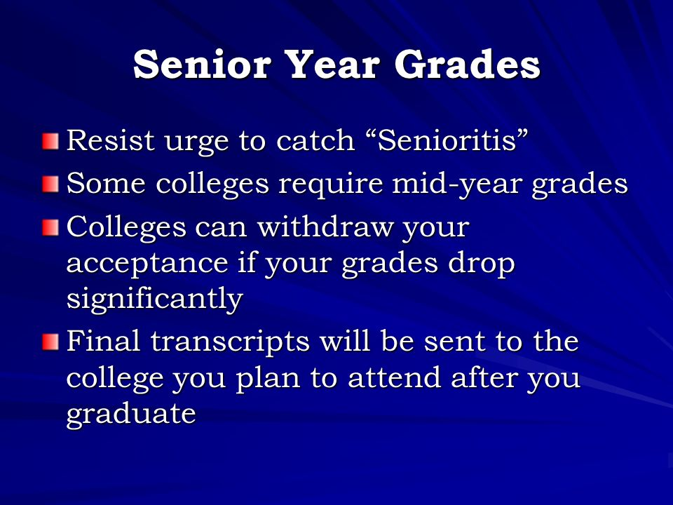 Senior Year Grades Resist urge to catch Senioritis Some colleges require mid-year grades Colleges can withdraw your acceptance if your grades drop significantly Final transcripts will be sent to the college you plan to attend after you graduate