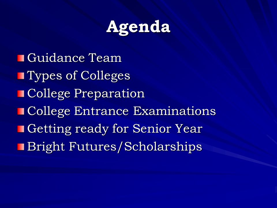 Agenda Guidance Team Types of Colleges College Preparation College Entrance Examinations Getting ready for Senior Year Bright Futures/Scholarships
