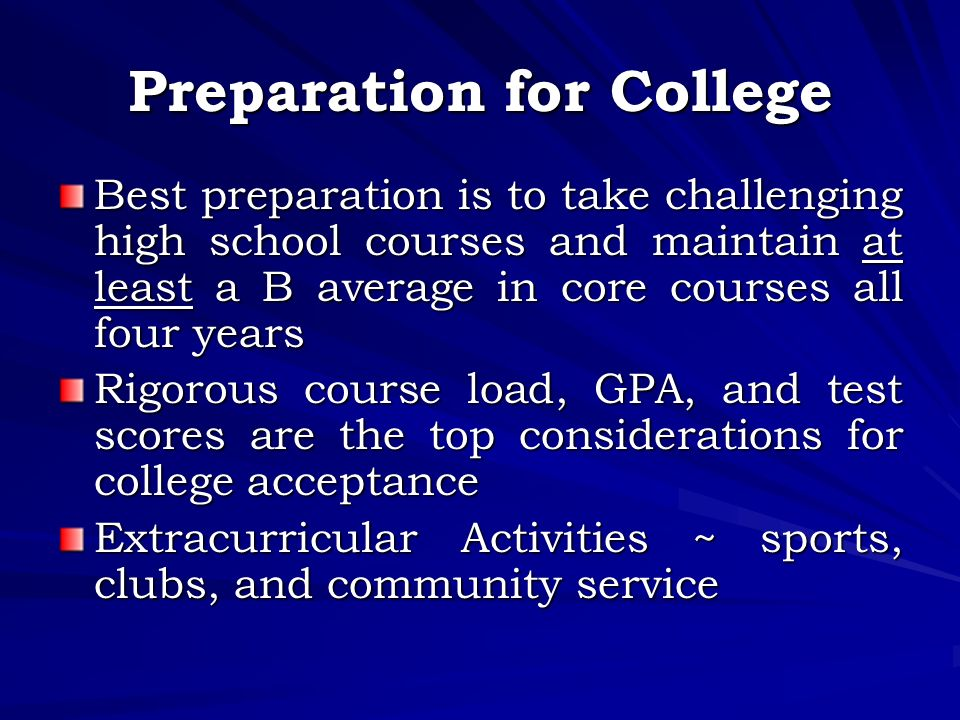 Preparation for College Best preparation is to take challenging high school courses and maintain at least a B average in core courses all four years Rigorous course load, GPA, and test scores are the top considerations for college acceptance Extracurricular Activities ~ sports, clubs, and community service