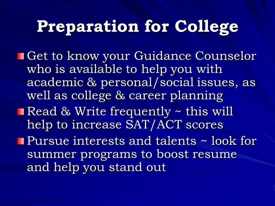 Preparation for College Get to know your Guidance Counselor who is available to help you with academic & personal/social issues, as well as college & career planning Read & Write frequently ~ this will help to increase SAT/ACT scores Pursue interests and talents ~ look for summer programs to boost resume and help you stand out