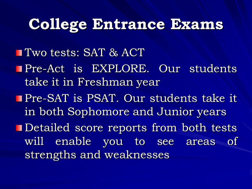 College Entrance Exams Two tests: SAT & ACT Pre-Act is EXPLORE.