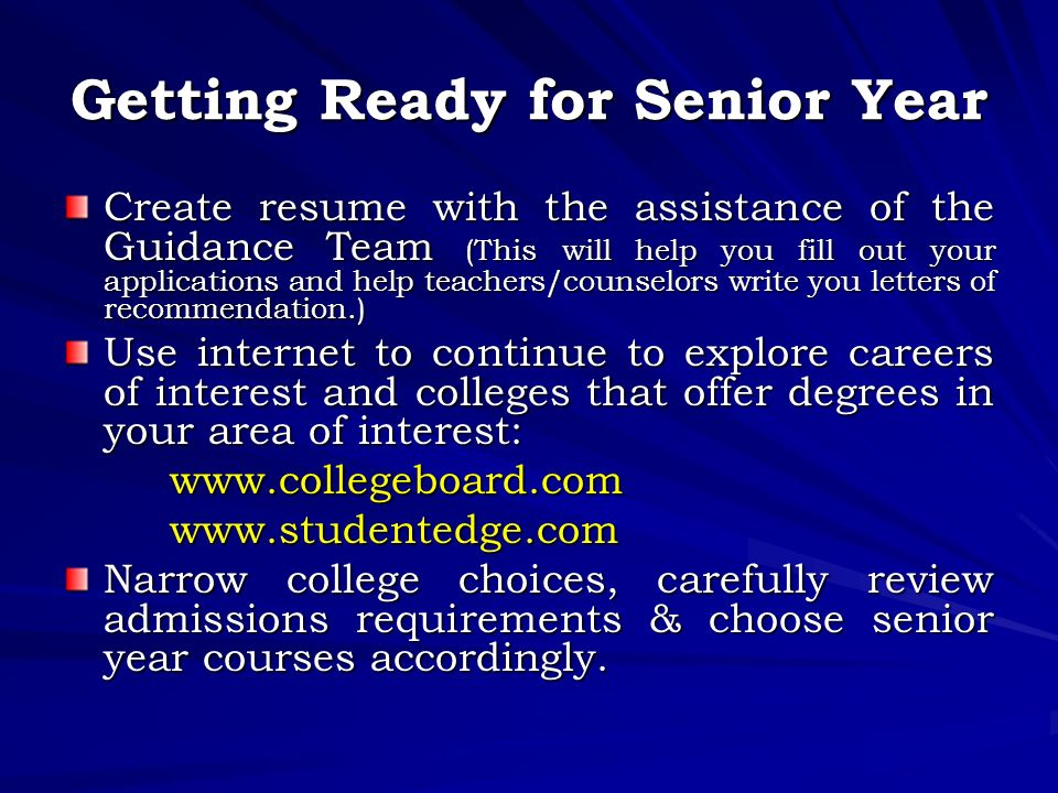 Getting Ready for Senior Year Create resume with the assistance of the Guidance Team (This will help you fill out your applications and help teachers/counselors write you letters of recommendation.) Use internet to continue to explore careers of interest and colleges that offer degrees in your area of interest:   Narrow college choices, carefully review admissions requirements & choose senior year courses accordingly.