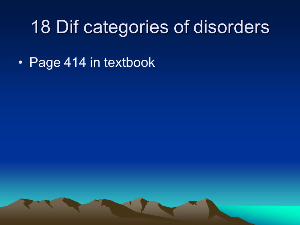 18 Dif categories of disorders Page 414 in textbook