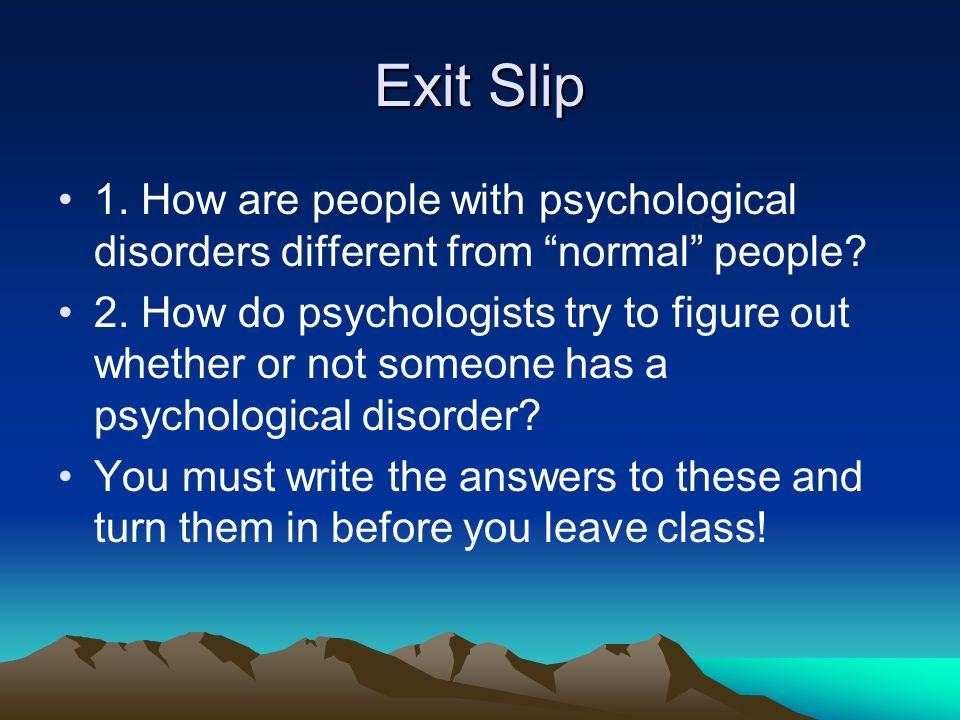 Exit Slip 1. How are people with psychological disorders different from normal people.