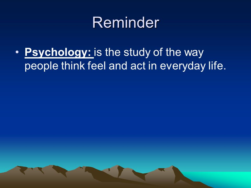 Reminder Psychology: is the study of the way people think feel and act in everyday life.