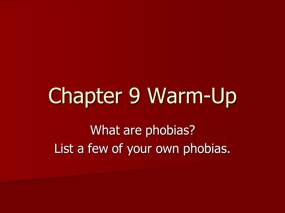 Chapter 9 Warm-Up What are phobias List a few of your own phobias.