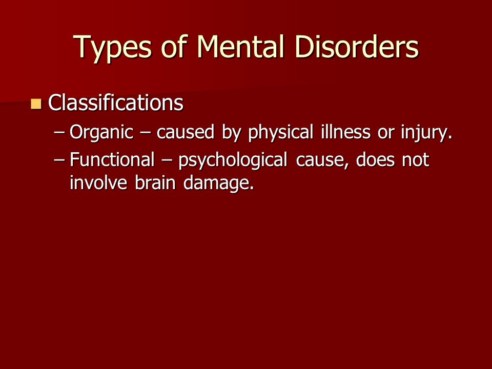 Types of Mental Disorders Classifications Classifications –Organic – caused by physical illness or injury.