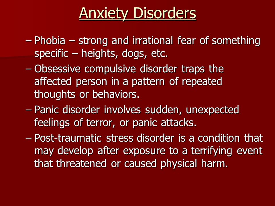 Anxiety Disorders –Phobia – strong and irrational fear of something specific – heights, dogs, etc.