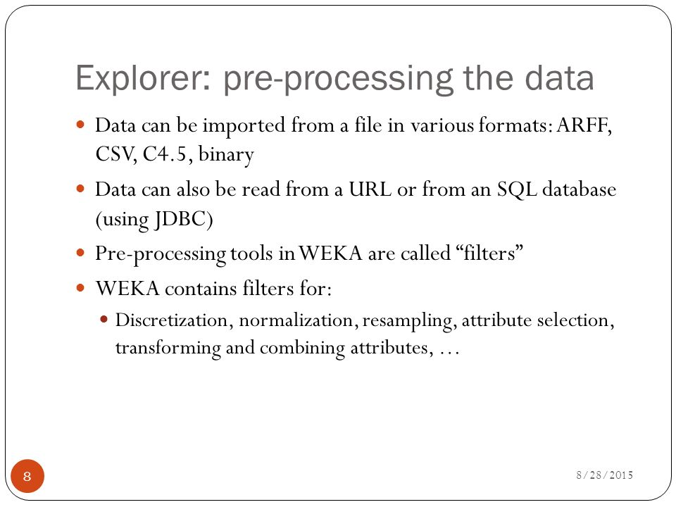 8 Explorer: pre-processing the data Data can be imported from a file in various formats: ARFF, CSV, C4.5, binary Data can also be read from a URL or from an SQL database (using JDBC) Pre-processing tools in WEKA are called filters WEKA contains filters for: Discretization, normalization, resampling, attribute selection, transforming and combining attributes, …