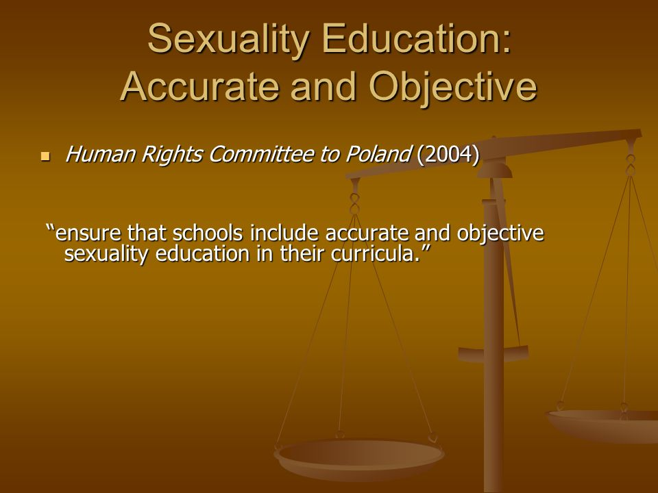 Sexuality Education: Accurate and Objective Human Rights Committee to Poland (2004) Human Rights Committee to Poland (2004) ensure that schools include accurate and objective sexuality education in their curricula. ensure that schools include accurate and objective sexuality education in their curricula.