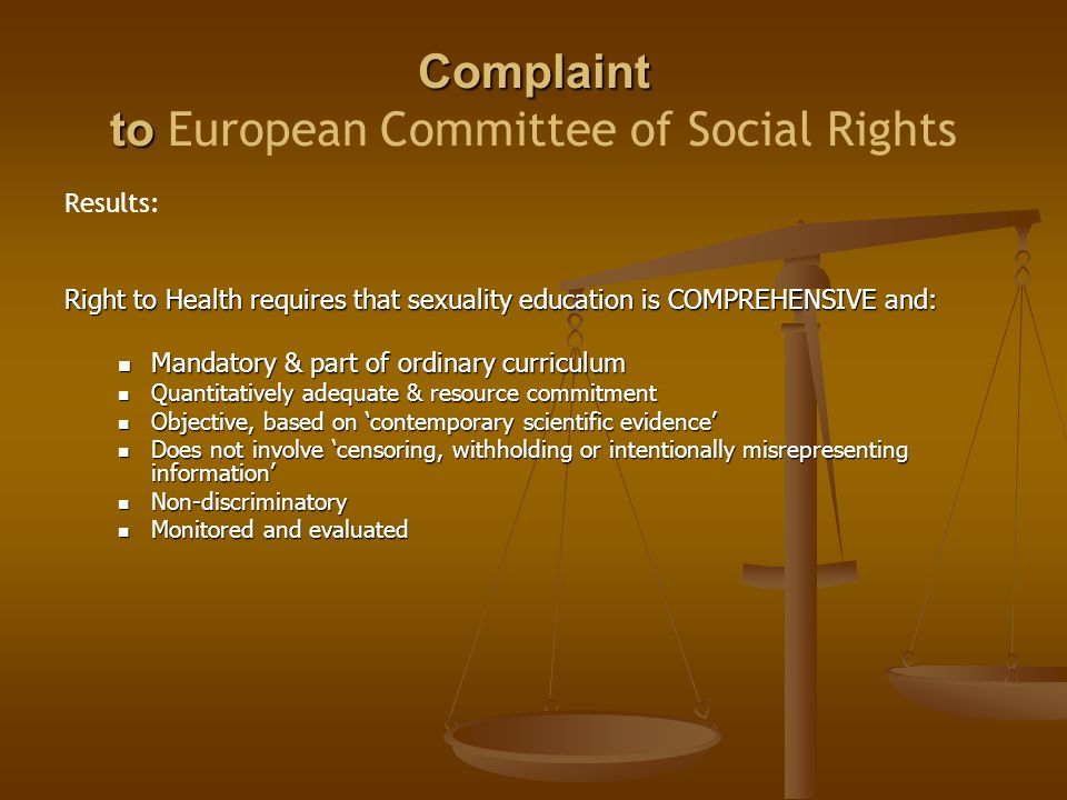 Complaint to Complaint to European Committee of Social Rights Results: Right to Health requires that sexuality education is COMPREHENSIVE and: Mandatory & part of ordinary curriculum Mandatory & part of ordinary curriculum Quantitatively adequate & resource commitment Quantitatively adequate & resource commitment Objective, based on 'contemporary scientific evidence' Objective, based on 'contemporary scientific evidence' Does not involve 'censoring, withholding or intentionally misrepresenting information' Does not involve 'censoring, withholding or intentionally misrepresenting information' Non-discriminatory Non-discriminatory Monitored and evaluated Monitored and evaluated