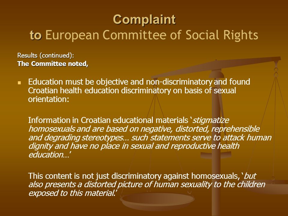 Complaint to Complaint to European Committee of Social Rights Results (continued): The Committee noted, Education must be objective and non-discriminatory and found Croatian health education discriminatory on basis of sexual orientation: Information in Croatian educational materials 'stigmatize homosexuals and are based on negative, distorted, reprehensible and degrading stereotypes… such statements serve to attack human dignity and have no place in sexual and reproductive health education…' This content is not just discriminatory against homosexuals, 'but also presents a distorted picture of human sexuality to the children exposed to this material.'