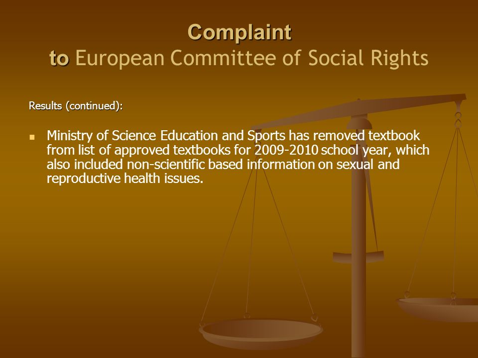 Complaint to Complaint to European Committee of Social Rights Results (continued): Ministry of Science Education and Sports has removed textbook from list of approved textbooks for school year, which also included non-scientific based information on sexual and reproductive health issues.
