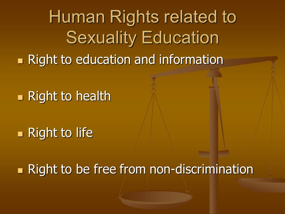 Human Rights related to Sexuality Education Right to education and information Right to education and information Right to health Right to health Right to life Right to life Right to be free from non-discrimination Right to be free from non-discrimination