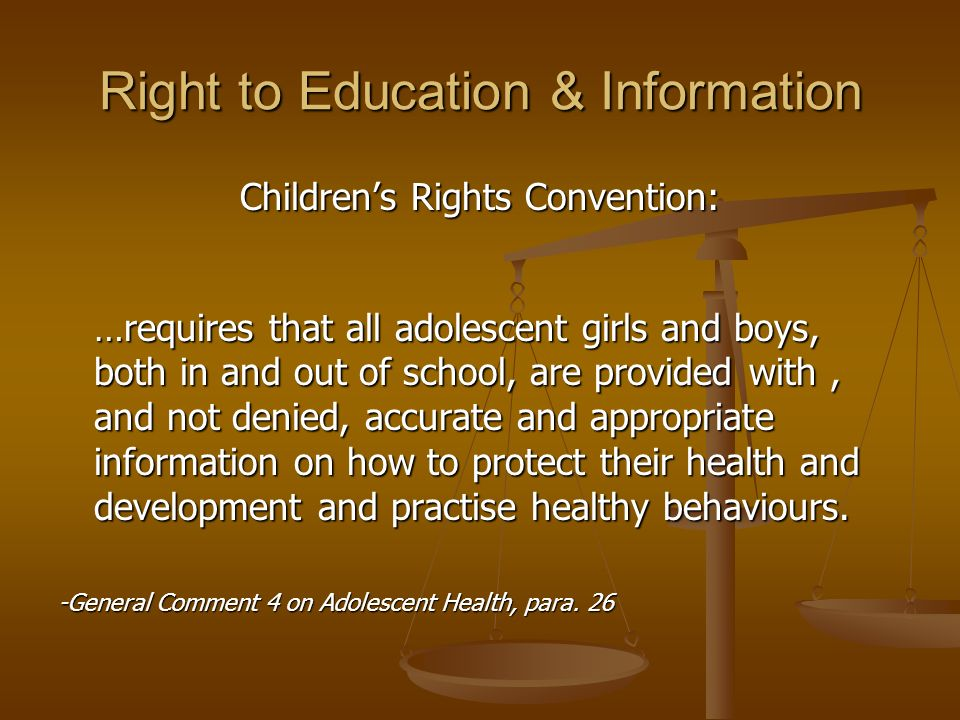 Right to Education & Information Children's Rights Convention: …requires that all adolescent girls and boys, both in and out of school, are provided with, and not denied, accurate and appropriate information on how to protect their health and development and practise healthy behaviours.