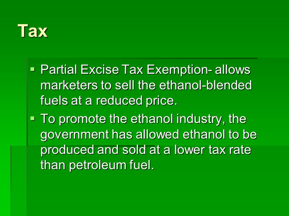 Tax  Partial Excise Tax Exemption- allows marketers to sell the ethanol-blended fuels at a reduced price.